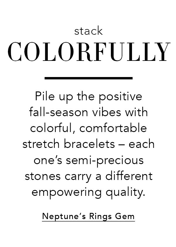 Stack Colorfully - Pile up the positive fall-season vibes with colorful, comfortable stretch bracelets - each one's semi-precious stones carry a different empowering quality. - Neptune's Rings Gem