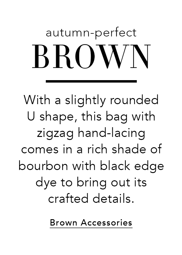 Autumn-Perfect Brown - With a slightly rounded U shape, this bag with zigzag hand-lacing comes in a rich shade of bourbon with black edge dye to bring out its crafted details. - Brown Accessories