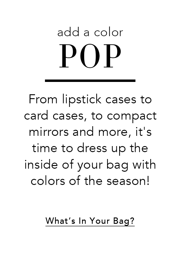 Add a Color Pop - From lipstick cases to card cases, to compact mirrors and more, it's time to dress up the inside of your bag with colors of the season! - What's in Your Bag?