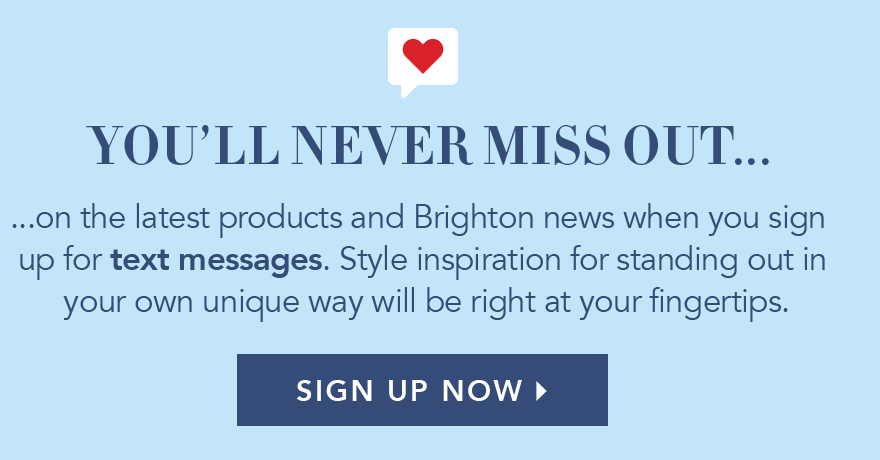 You'll Never Miss Out... on the latest products and Brighton news when you sign up for text messages. Style inspiration for standing out in your own unique way will be right at your fingertips. - Sign Up Now